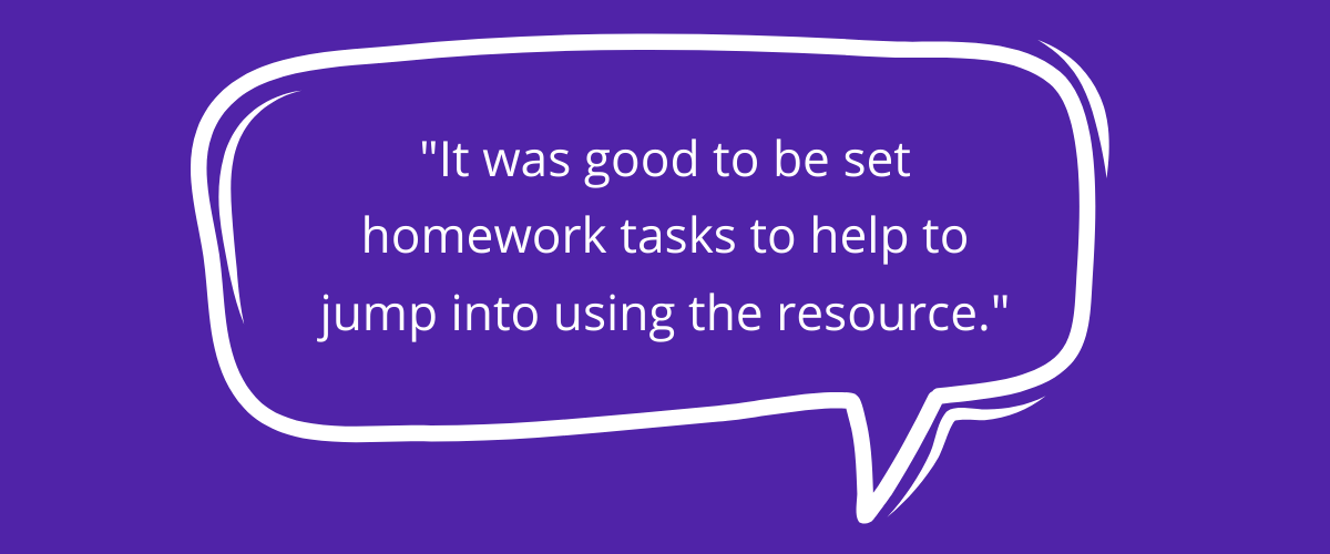 Quote: It was good to be set homework tasts to help to jump into using the resources